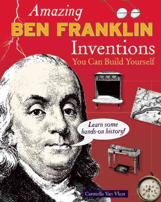 Amazing Ben Franklin Inventions You Can Build Yourself By Van Vleet, Carmella